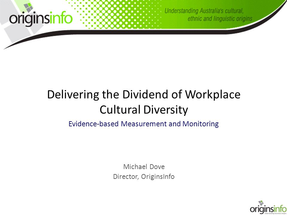 Delivering the Dividend of Workplace Cultural Diversity Evidence-based Measurement and Monitoring Michael Dove Director, OriginsInfo