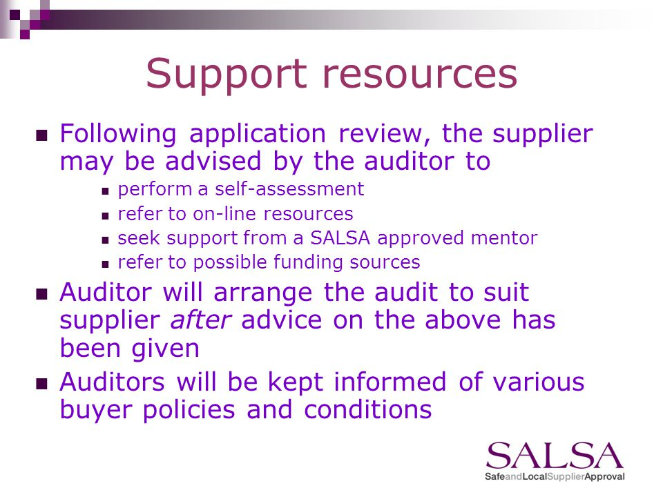 Following Application Supplier provided with user name, password and initial advice on how to confirm readiness access to guidance self-assessment use of mentors possible funding sources Auditor provided with unique job reference and suppliers application assesses readiness and arranges audit date or advises on support resources available