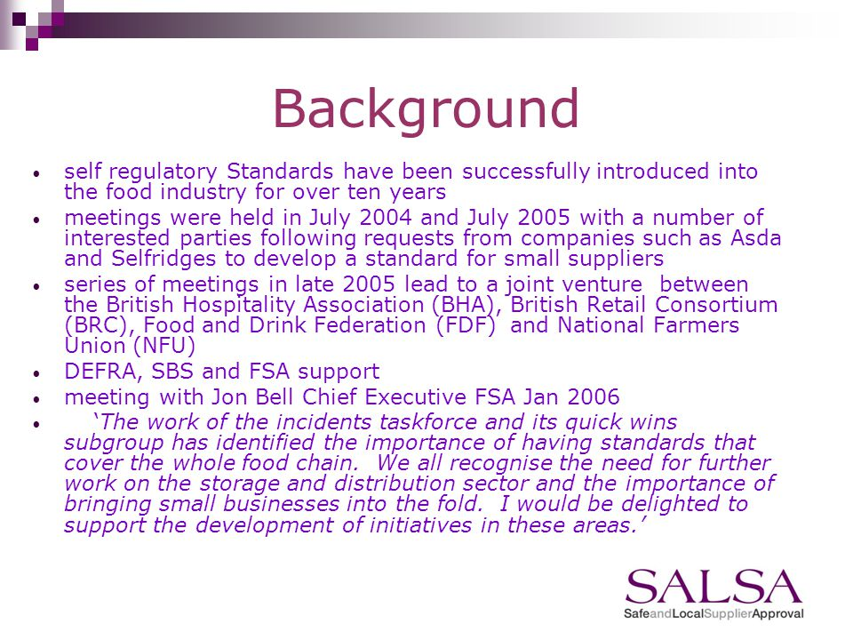Background self regulatory Standards have been successfully introduced into the food industry for over ten years meetings were held in July 2004 and July 2005 with a number of interested parties following requests from companies such as Asda and Selfridges to develop a standard for small suppliers series of meetings in late 2005 lead to a joint venture between the British Hospitality Association (BHA), British Retail Consortium (BRC), Food and Drink Federation (FDF) and National Farmers Union (NFU) DEFRA, SBS and FSA support meeting with Jon Bell Chief Executive FSA Jan 2006 'The work of the incidents taskforce and its quick wins subgroup has identified the importance of having standards that cover the whole food chain.
