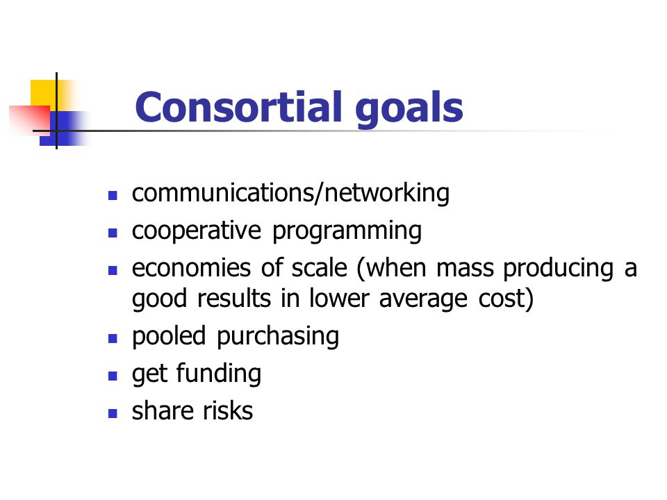 Consortial goals communications/networking cooperative programming economies of scale (when mass producing a good results in lower average cost) poole