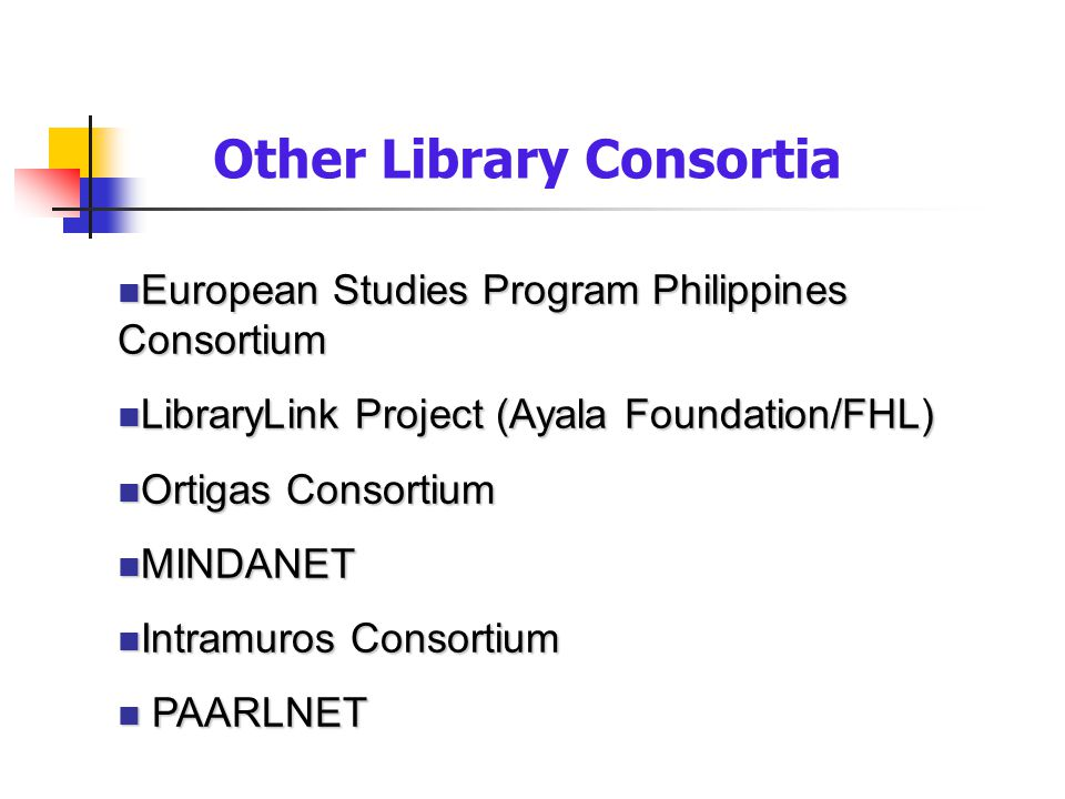 n European Studies Program Philippines Consortium n LibraryLink Project (Ayala Foundation/FHL) n Ortigas Consortium n MINDANET n Intramuros Consortium
