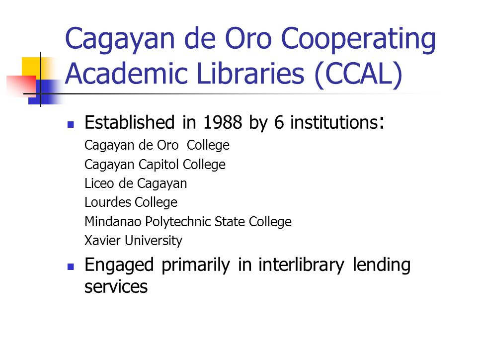 Cagayan de Oro Cooperating Academic Libraries (CCAL) Established in 1988 by 6 institutions : Cagayan de Oro College Cagayan Capitol College Liceo de C