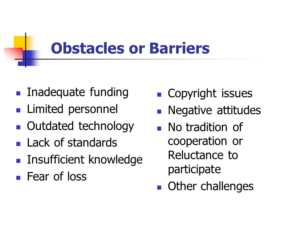 Obstacles or Barriers Inadequate funding Limited personnel Outdated technology Lack of standards Insufficient knowledge Fear of loss Copyright issues