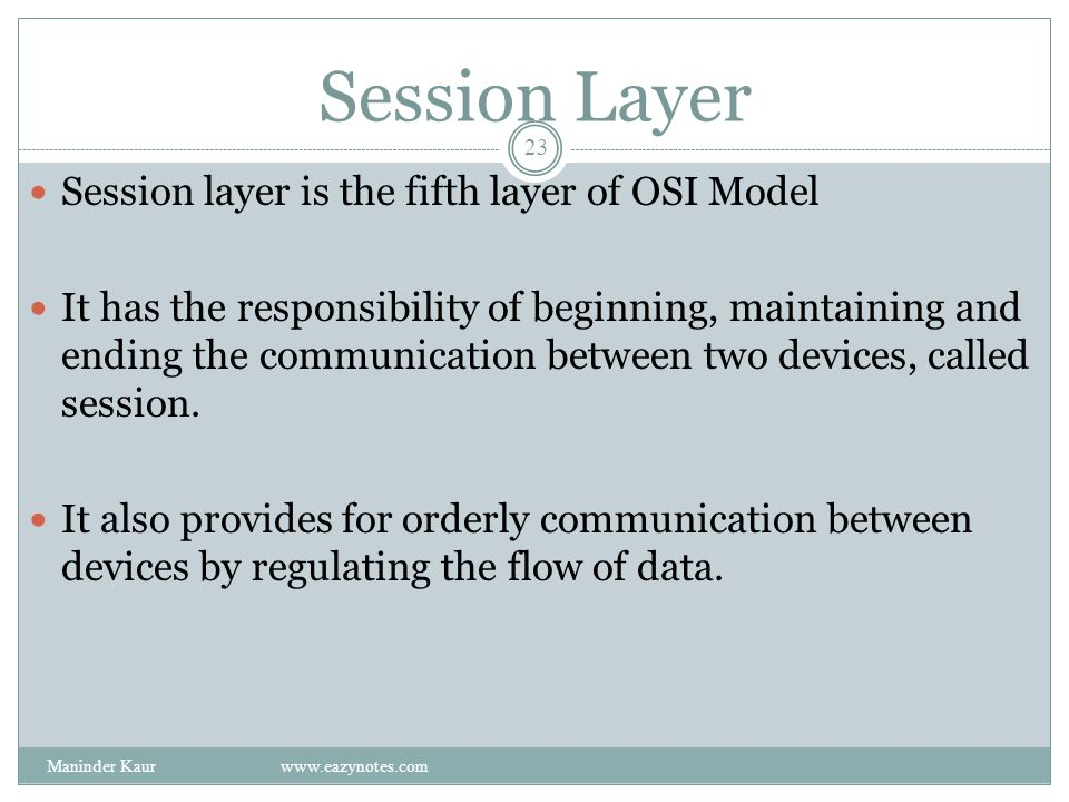 Session Layer Session layer is the fifth layer of OSI Model It has the responsibility of beginning, maintaining and ending the communication between two devices, called session.