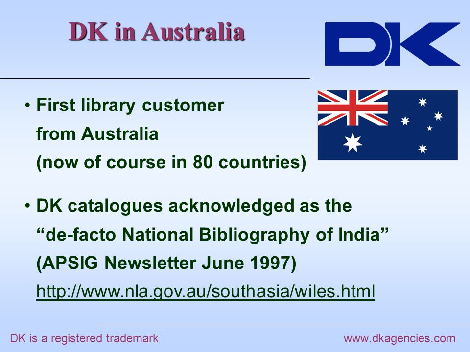 DK in Australia www.dkagencies.com First library customer from Australia (now of course in 80 countries) DK catalogues acknowledged as the de-facto National Bibliography of India (APSIG Newsletter June 1997) http://www.nla.gov.au/southasia/wiles.html DK is a registered trademark