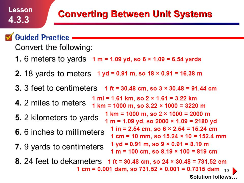 13 Guided Practice Solution follows… Lesson 4.3.3 Converting Between Unit Systems Convert the following: 1.6 meters to yards 2. 18 yards to meters 3.3