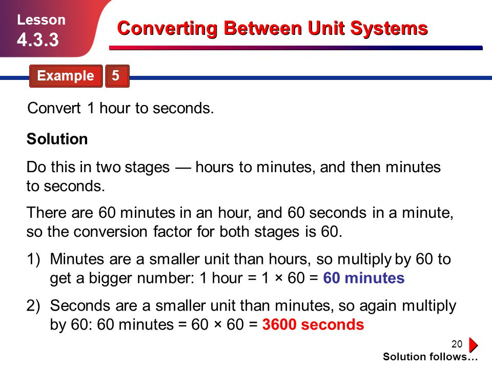 20 Example 5 Solution follows… Lesson 4.3.3 Converting Between Unit Systems Convert 1 hour to seconds. Solution Do this in two stages — hours to minut