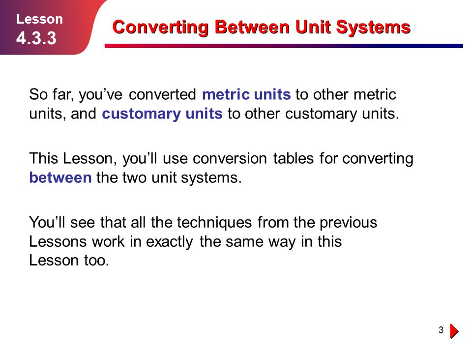 4 Use the Conversion Tables to Help You Lesson 4.3.3 Converting Between Unit Systems The tables below show conversion factors you can use to convert between customary and metric units.