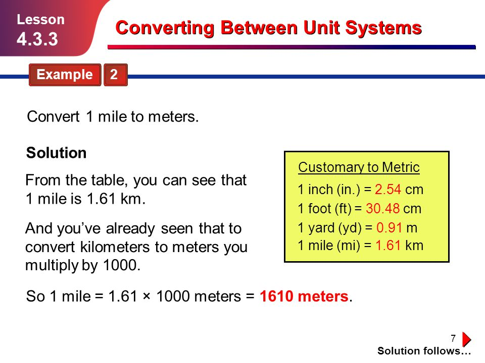 18 Guided Practice Solution follows… Lesson 4.3.3 Converting Between Unit Systems Convert the following using proportions: 11.10 meters to yards 14.5.1 miles to meters 12.