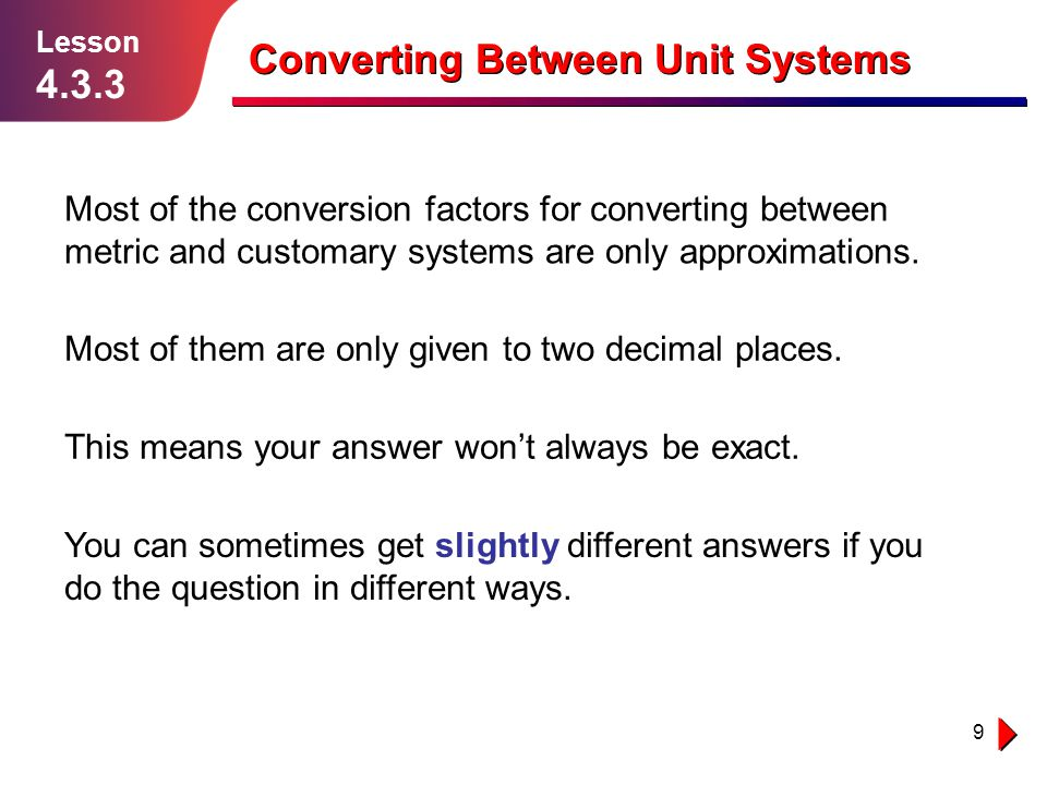 9 Lesson 4.3.3 Converting Between Unit Systems Most of the conversion factors for converting between metric and customary systems are only approximati