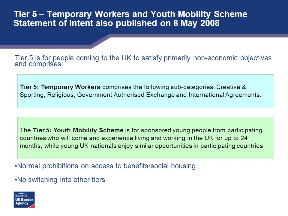 Tier 5 – Temporary Workers and Youth Mobility Scheme Statement of Intent also published on 6 May 2008 Tier 5 is for people coming to the UK to satisfy