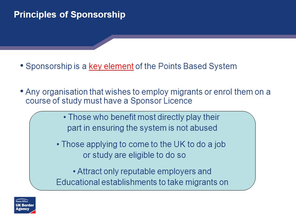 Principles of Sponsorship Sponsorship is a key element of the Points Based System Any organisation that wishes to employ migrants or enrol them on a c