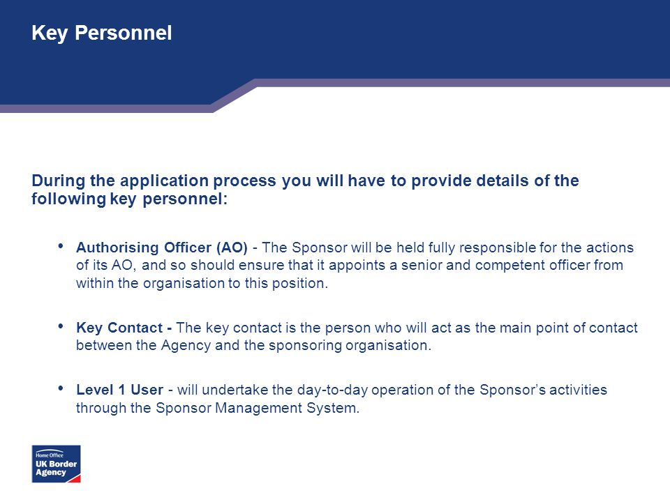Key Personnel During the application process you will have to provide details of the following key personnel: Authorising Officer (AO) - The Sponsor w