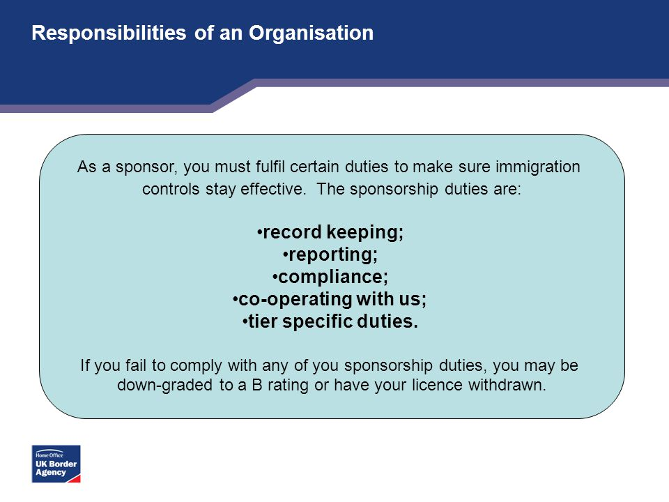 Responsibilities of an Organisation As a sponsor, you must fulfil certain duties to make sure immigration controls stay effective. The sponsorship dut