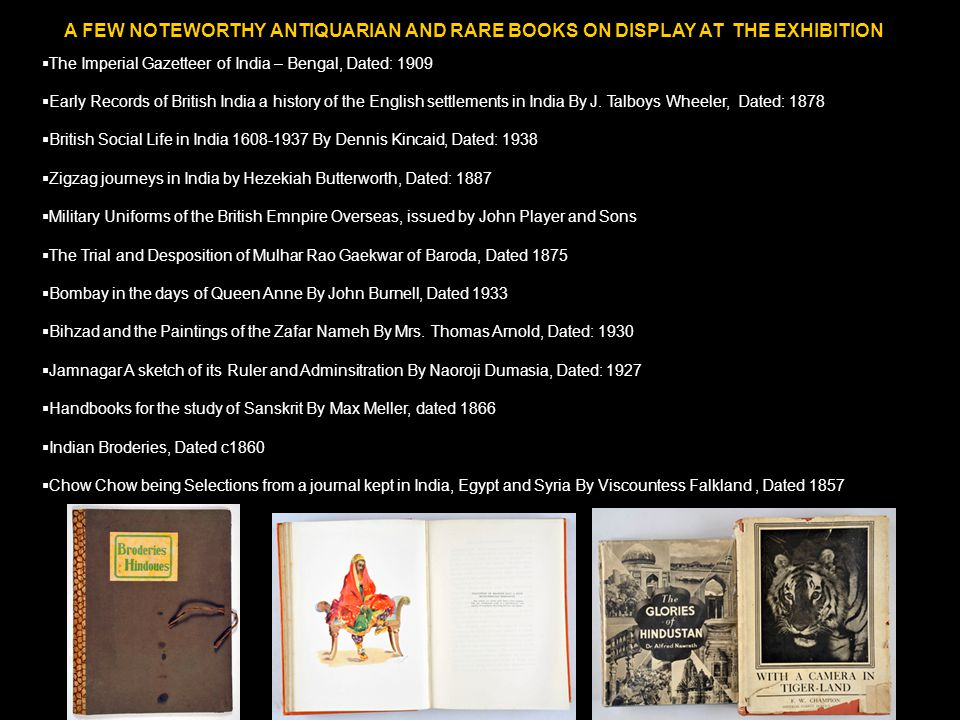 A FEW NOTEWORTHY ANTIQUARIAN AND RARE BOOKS ON DISPLAY AT THE EXHIBITION  The Imperial Gazetteer of India – Bengal, Dated: 1909  Early Records of Br