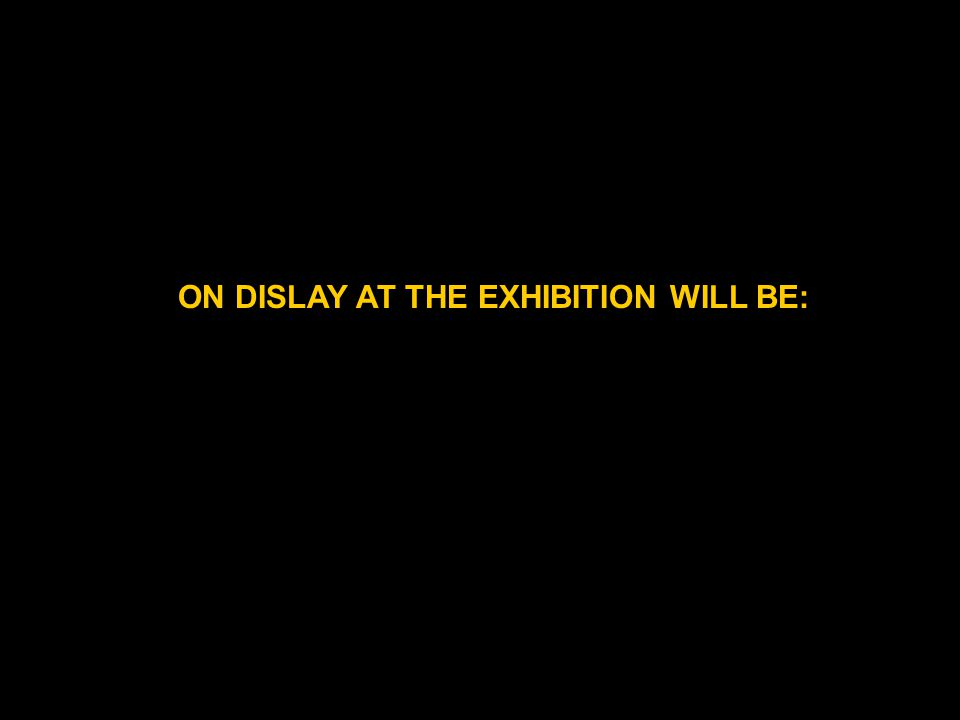 ON DISLAY AT THE EXHIBITION WILL BE: