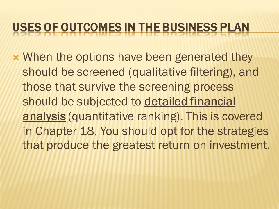  When the options have been generated they should be screened (qualitative filtering), and those that survive the screening process should be subjected to detailed financial analysis (quantitative ranking).