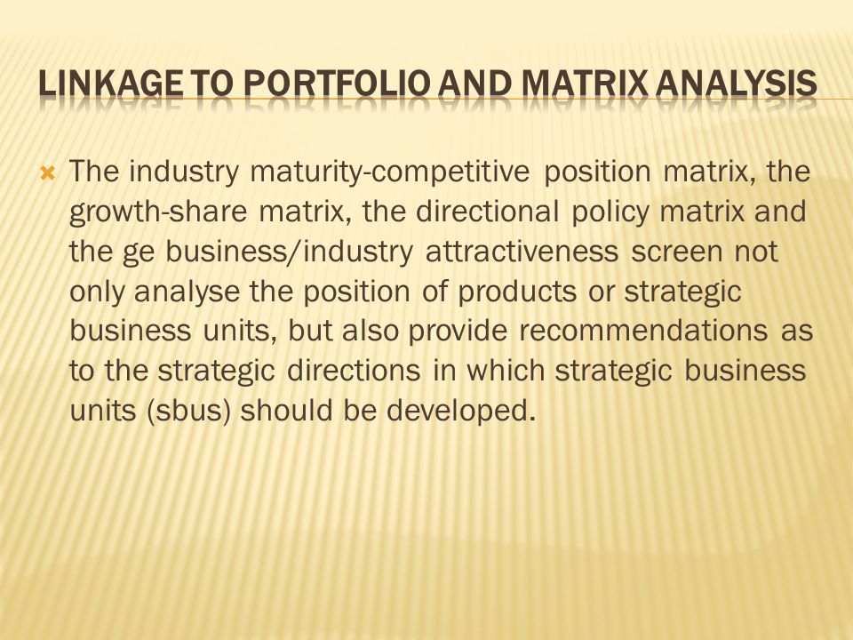 The industry maturity-competitive position matrix, the growth-share matrix, the directional policy matrix and the ge business/industry attractiveness screen not only analyse the position of products or strategic business units, but also provide recommendations as to the strategic directions in which strategic business units (sbus) should be developed.