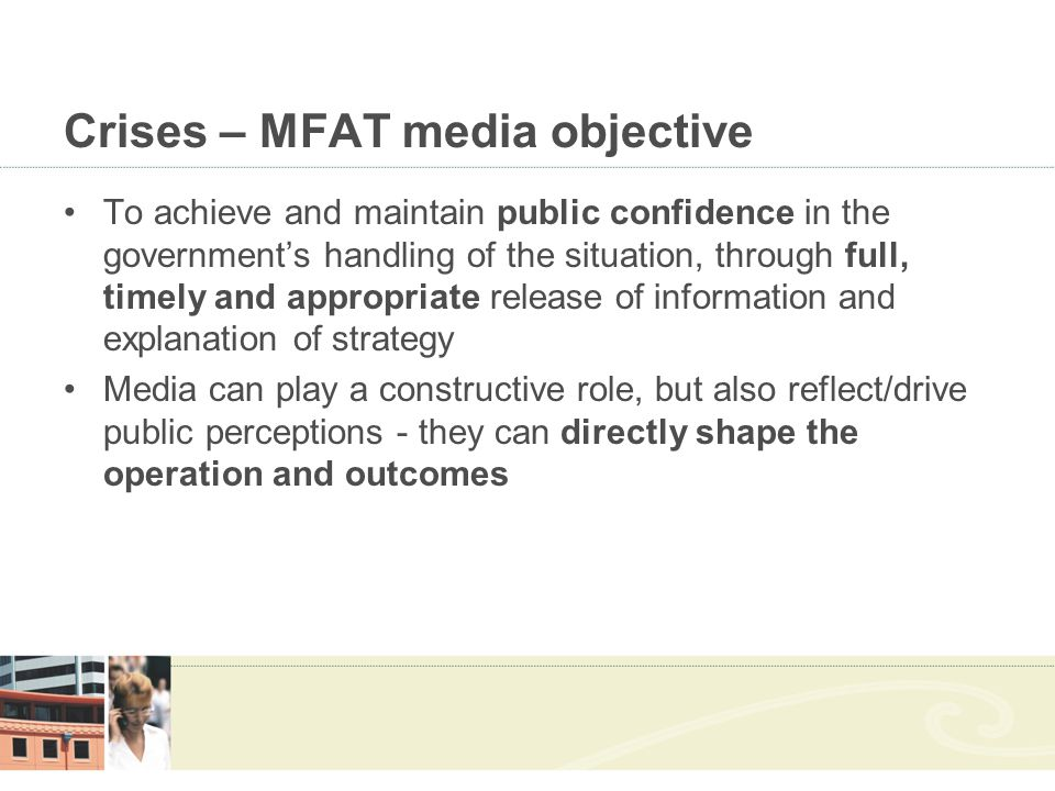 Crises – MFAT media objective To achieve and maintain public confidence in the government's handling of the situation, through full, timely and appropriate release of information and explanation of strategy Media can play a constructive role, but also reflect/drive public perceptions - they can directly shape the operation and outcomes