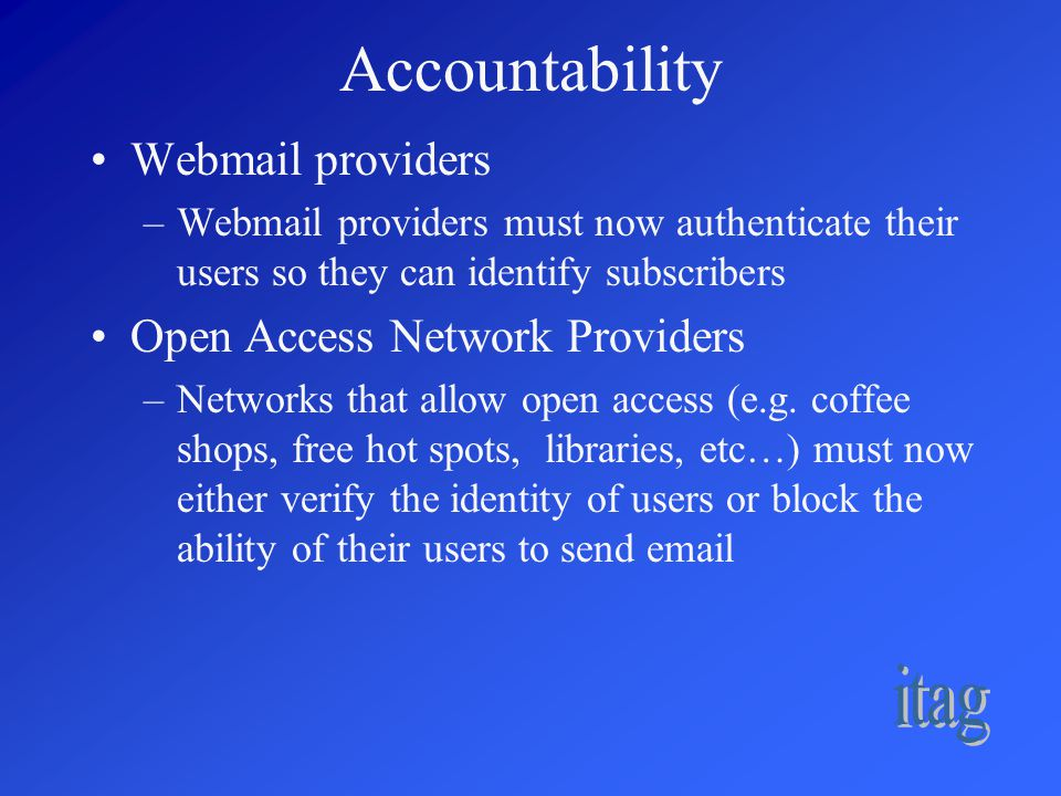 Accountability Webmail providers –Webmail providers must now authenticate their users so they can identify subscribers Open Access Network Providers –Networks that allow open access (e.g.