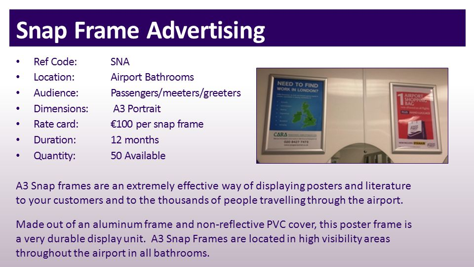 Snap Frame Advertising Ref Code: SNA Location:Airport Bathrooms Audience:Passengers/meeters/greeters Dimensions: A3 Portrait Rate card: €100 per snap frame Duration:12 months Quantity:50 Available A3 Snap frames are an extremely effective way of displaying posters and literature to your customers and to the thousands of people travelling through the airport.