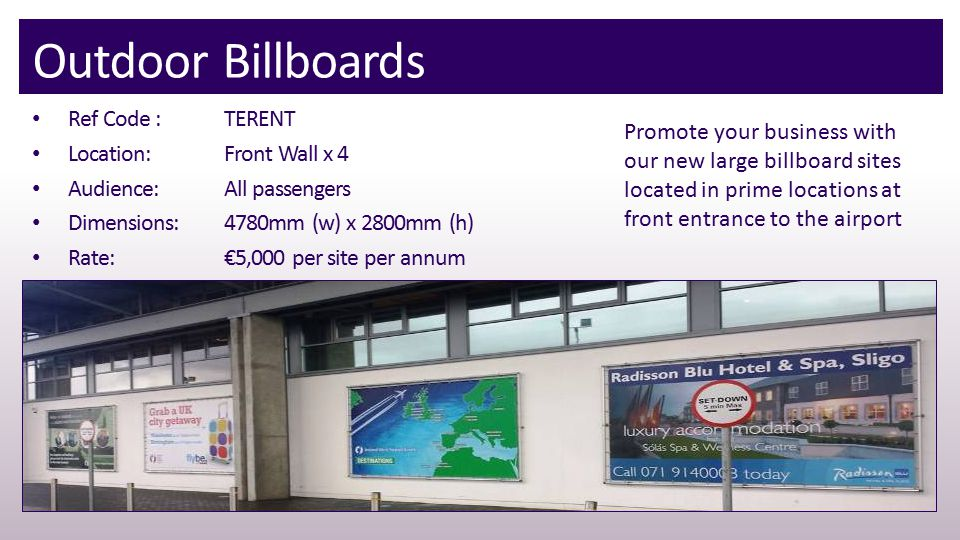 Outdoor Billboards Ref Code : TERENT Location:Front Wall x 4 Audience:All passengers Dimensions:4780mm (w) x 2800mm (h) Rate:€5,000 per site per annum Promote your business with our new large billboard sites located in prime locations at front entrance to the airport