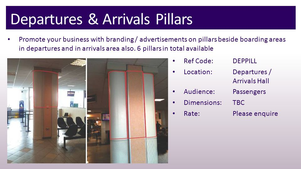 Departures & Arrivals Pillars Promote your business with branding / advertisements on pillars beside boarding areas in departures and in arrivals area also.