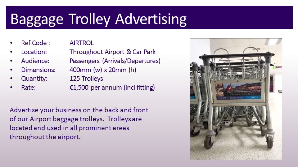 Baggage Trolley Advertising Ref Code : AIRTROL Location:Throughout Airport & Car Park Audience:Passengers (Arrivals/Departures) Dimensions: 400mm (w) x 20mm (h) Quantity:125 Trolleys Rate:€1,500 per annum (incl fitting) Advertise your business on the back and front of our Airport baggage trolleys.