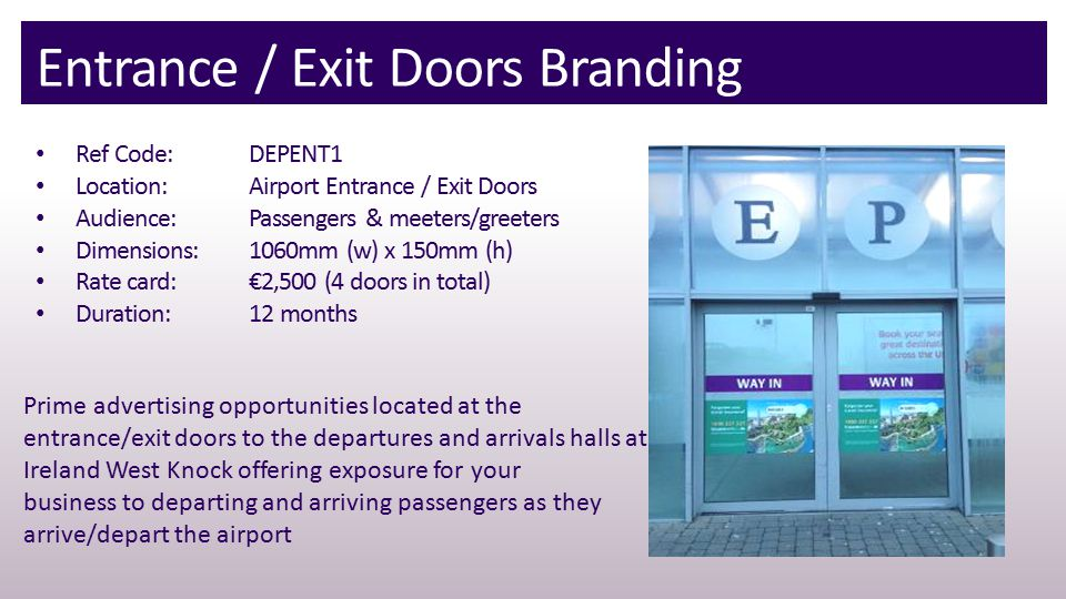 Entrance / Exit Doors Branding Ref Code: DEPENT1 Location:Airport Entrance / Exit Doors Audience:Passengers & meeters/greeters Dimensions:1060mm (w) x 150mm (h) Rate card:€2,500 (4 doors in total) Duration:12 months Prime advertising opportunities located at the entrance/exit doors to the departures and arrivals halls at Ireland West Knock offering exposure for your business to departing and arriving passengers as they arrive/depart the airport