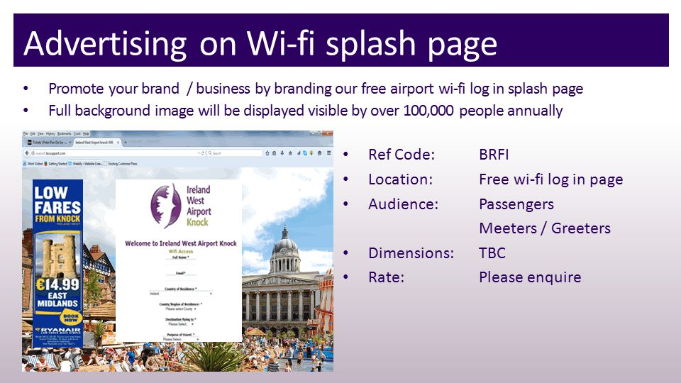 Advertising on Wi-fi splash page Promote your brand / business by branding our free airport wi-fi log in splash page Full background image will be displayed visible by over 100,000 people annually Ref Code: BRFI Location:Free wi-fi log in page Audience:Passengers Meeters / Greeters Dimensions:TBC Rate:Please enquire