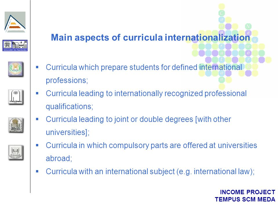INCOME PROJECT TEMPUS SCM MEDA Main aspects of curricula internationalization  Curricula which prepare students for defined international professions;  Curricula leading to internationally recognized professional qualifications;  Curricula leading to joint or double degrees [with other universities];  Curricula in which compulsory parts are offered at universities abroad;  Curricula with an international subject (e.g.
