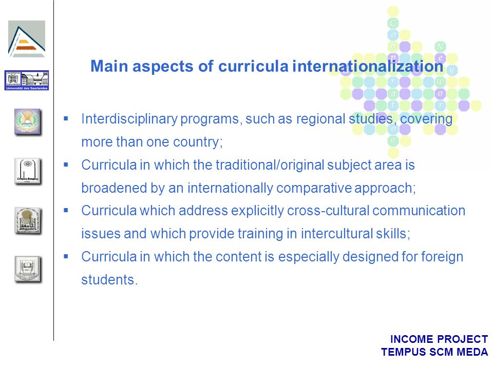 INCOME PROJECT TEMPUS SCM MEDA Main aspects of curricula internationalization  Interdisciplinary programs, such as regional studies, covering more than one country;  Curricula in which the traditional/original subject area is broadened by an internationally comparative approach;  Curricula which address explicitly cross-cultural communication issues and which provide training in intercultural skills;  Curricula in which the content is especially designed for foreign students.