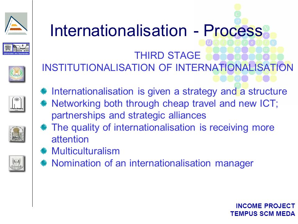 INCOME PROJECT TEMPUS SCM MEDA THIRD STAGE INSTITUTIONALISATION OF INTERNATIONALISATION Internationalisation is given a strategy and a structure Networking both through cheap travel and new ICT; partnerships and strategic alliances The quality of internationalisation is receiving more attention Multiculturalism Nomination of an internationalisation manager Internationalisation - Process