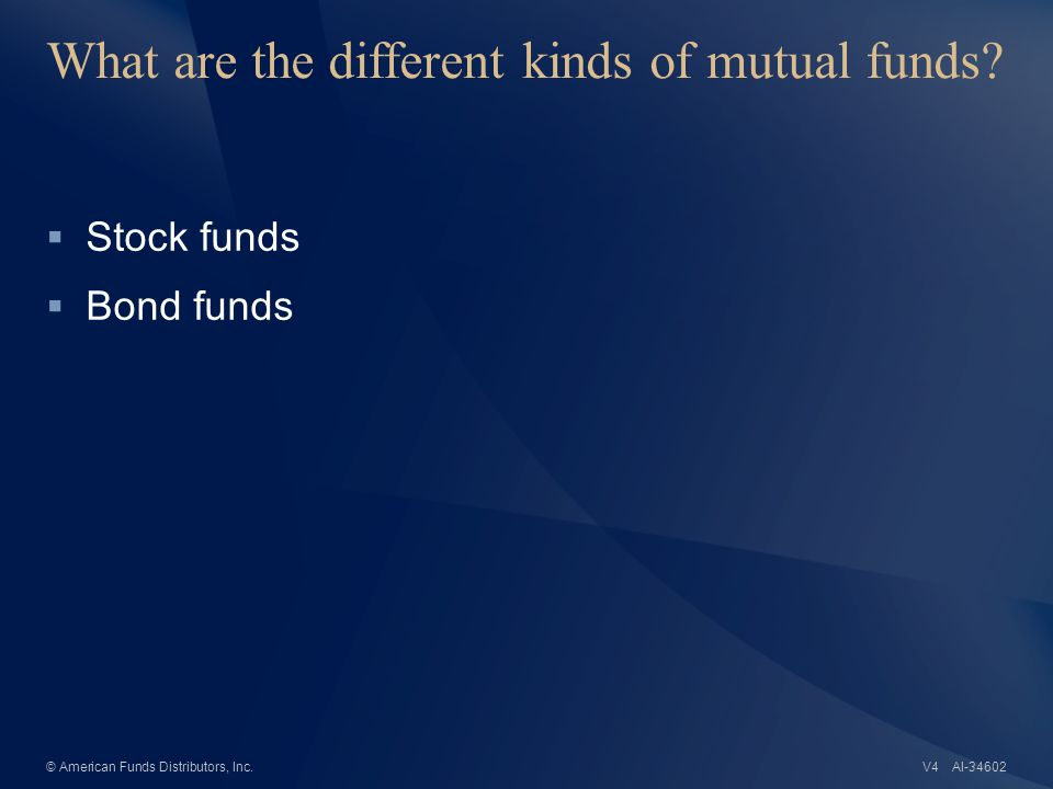 AI-34602© American Funds Distributors, Inc. What are the different kinds of mutual funds.