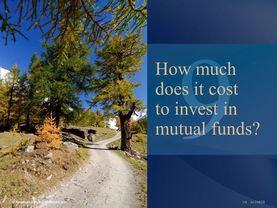9 AI-34608 How much does it cost to invest in mutual funds © American Funds Distributors, Inc.V4