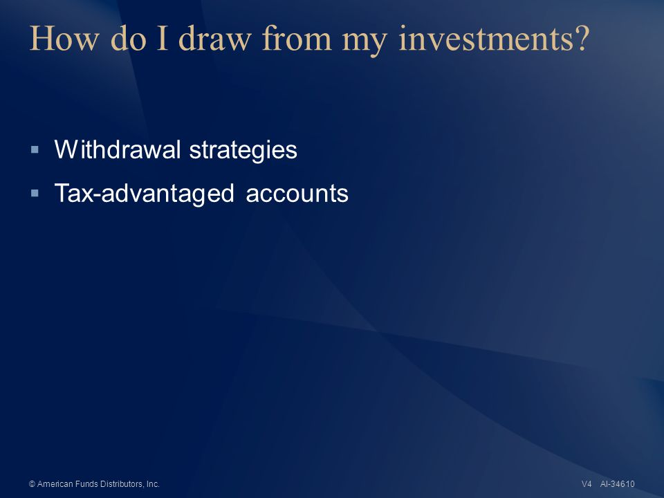 AI-34610© American Funds Distributors, Inc. How do I draw from my investments.