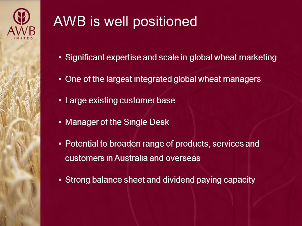 AWB is well positioned Significant expertise and scale in global wheat marketing One of the largest integrated global wheat managers Large existing customer base Manager of the Single Desk Potential to broaden range of products, services and customers in Australia and overseas Strong balance sheet and dividend paying capacity