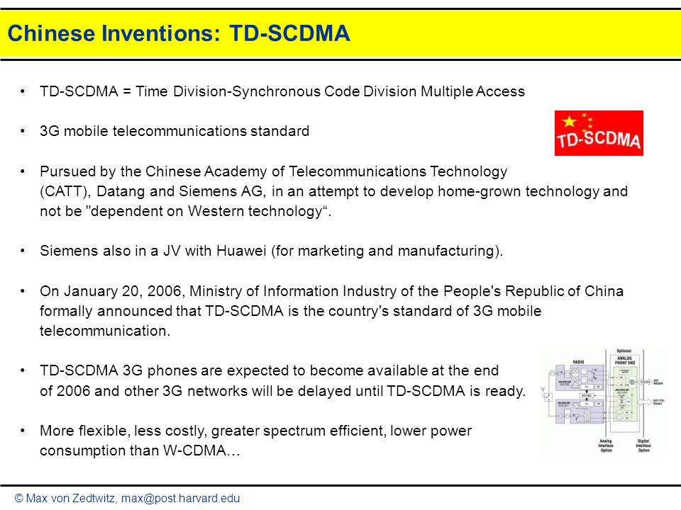© Max von Zedtwitz, max@post.harvard.edu Chinese Inventions: TD-SCDMA TD-SCDMA = Time Division-Synchronous Code Division Multiple Access 3G mobile telecommunications standard Pursued by the Chinese Academy of Telecommunications Technology (CATT), Datang and Siemens AG, in an attempt to develop home-grown technology and not be dependent on Western technology .