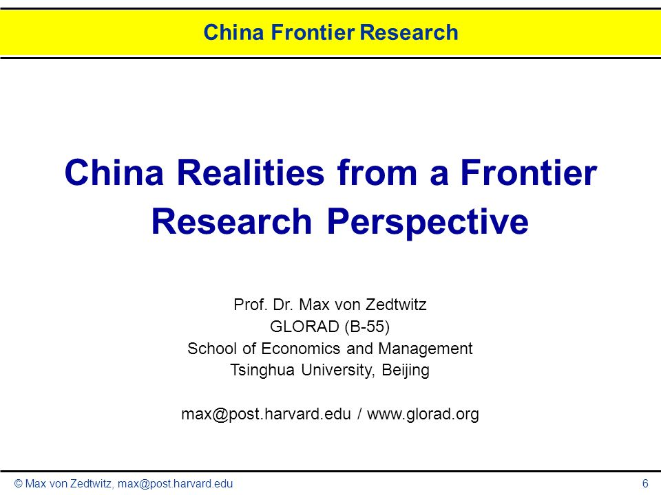 © Max von Zedtwitz, max@post.harvard.edu China Frontier Research 6 China Realities from a Frontier Research Perspective Prof. Dr. Max von Zedtwitz GLO