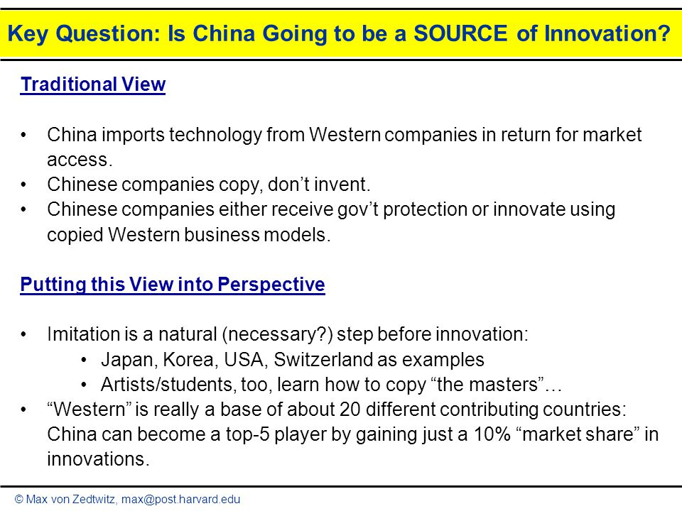 © Max von Zedtwitz, max@post.harvard.edu Key Question: Is China Going to be a SOURCE of Innovation? Traditional View China imports technology from Wes