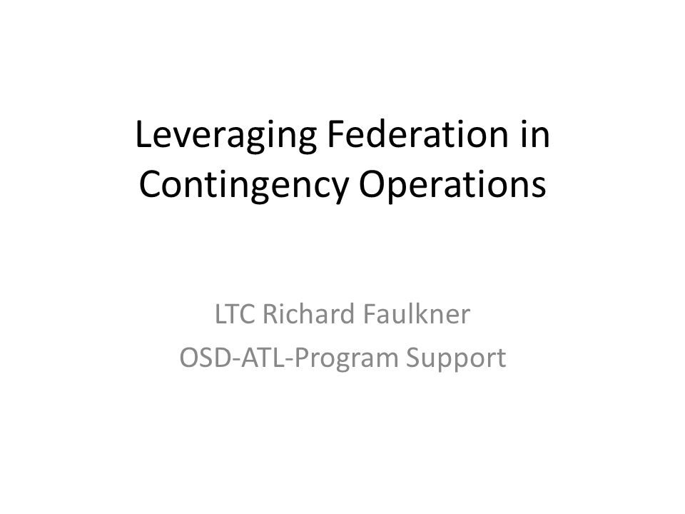 Leveraging Federation in Contingency Operations LTC Richard Faulkner OSD-ATL-Program Support