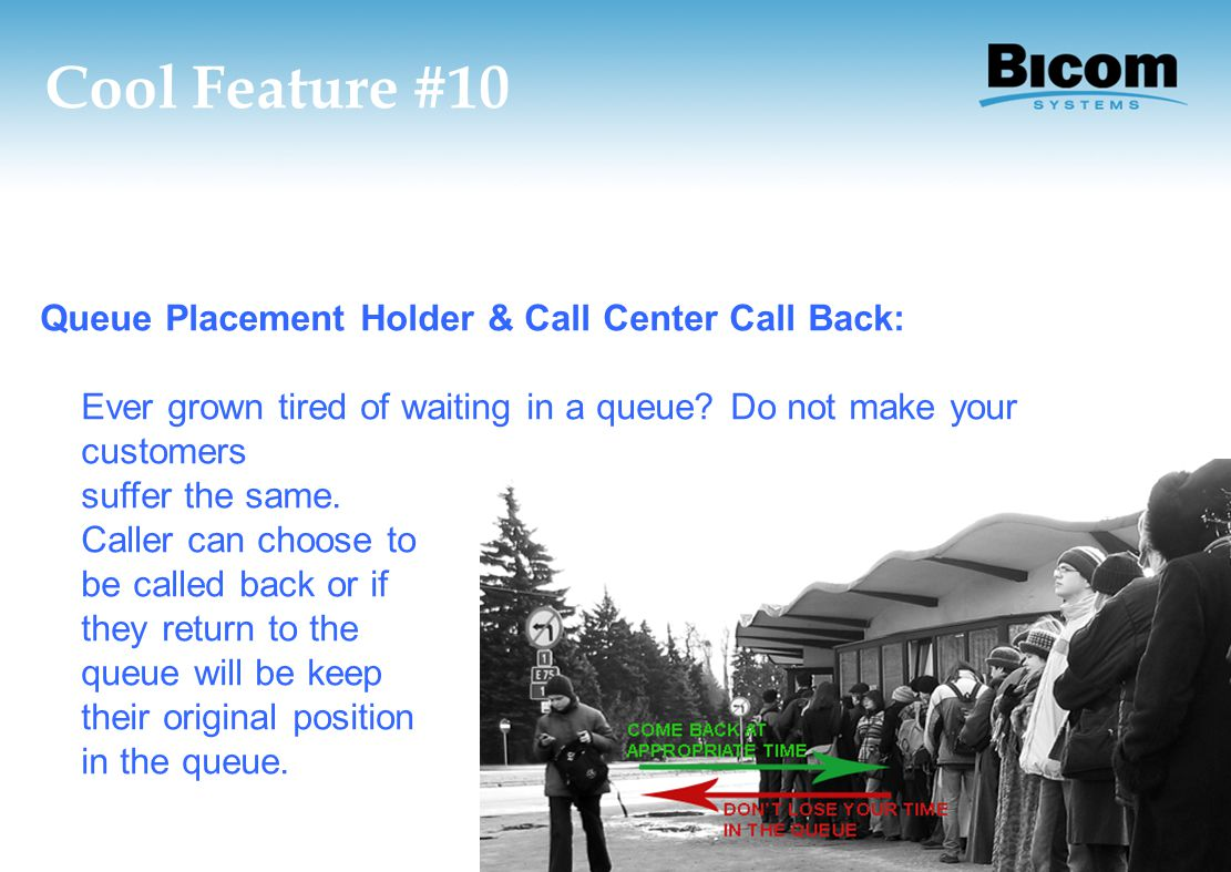 Cool Feature #10 Queue Placement Holder & Call Center Call Back: Ever grown tired of waiting in a queue? Do not make your customers suffer the same. C