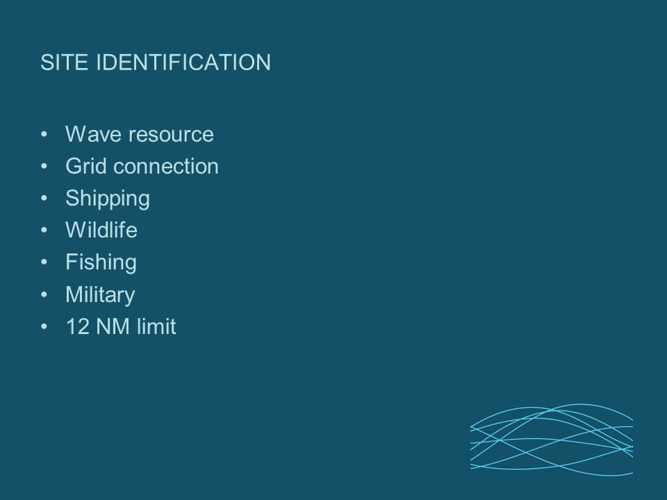SITE IDENTIFICATION Wave resource Grid connection Shipping Wildlife Fishing Military 12 NM limit