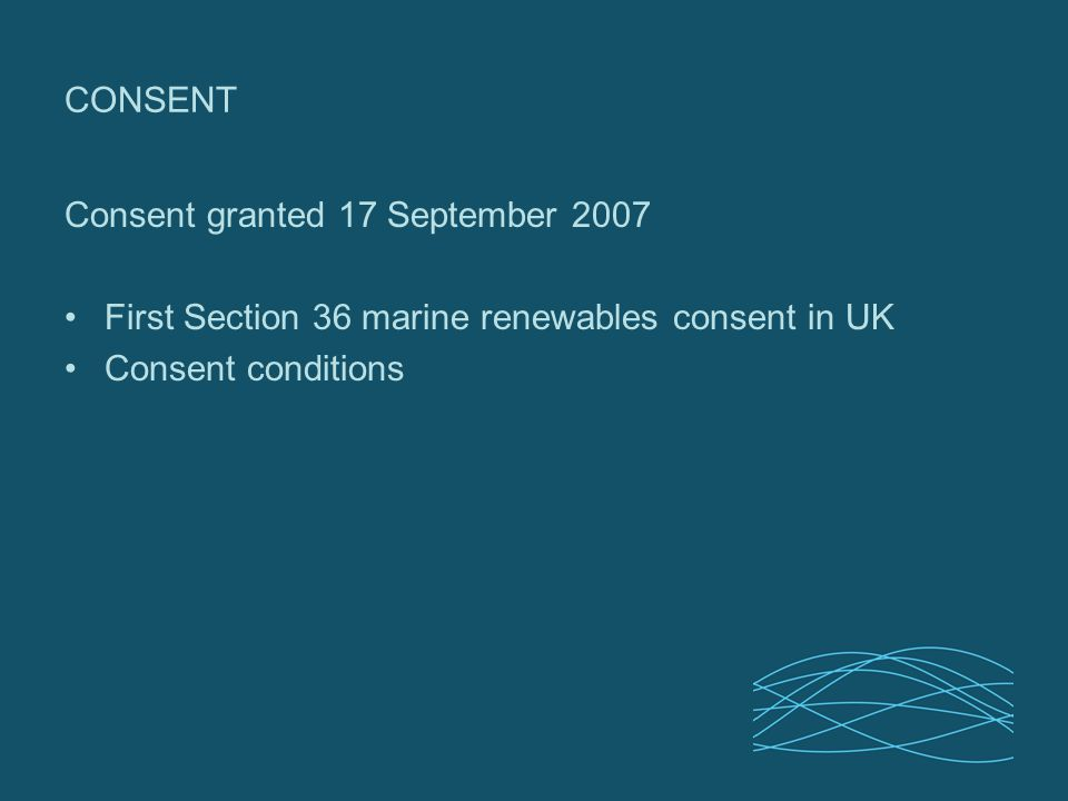 CONSENT Consent granted 17 September 2007 First Section 36 marine renewables consent in UK Consent conditions