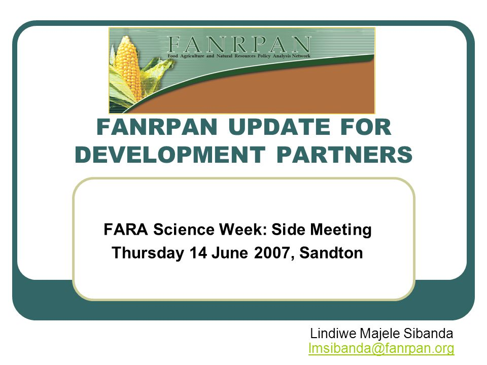 FANRPAN UPDATE FOR DEVELOPMENT PARTNERS FARA Science Week: Side Meeting Thursday 14 June 2007, Sandton Lindiwe Majele Sibanda