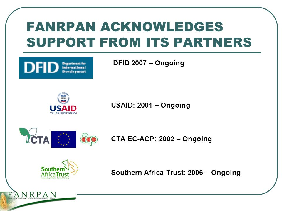 FANRPAN ACKNOWLEDGES SUPPORT FROM ITS PARTNERS DFID 2007 – Ongoing USAID: 2001 – Ongoing CTA EC-ACP: 2002 – Ongoing Southern Africa Trust: 2006 – Ongoing