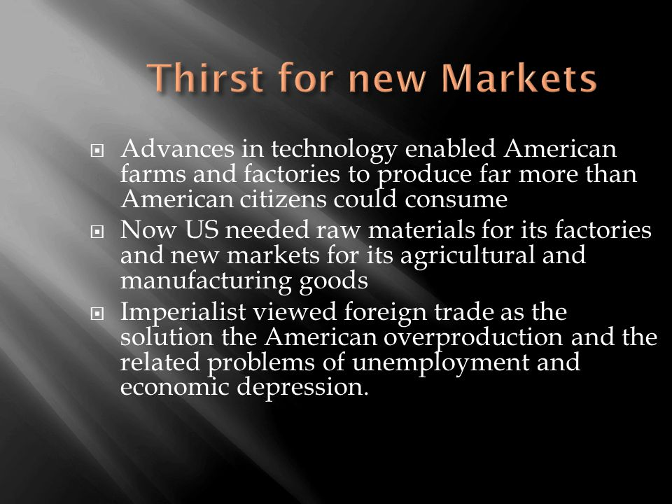  Advances in technology enabled American farms and factories to produce far more than American citizens could consume  Now US needed raw materials for its factories and new markets for its agricultural and manufacturing goods  Imperialist viewed foreign trade as the solution the American overproduction and the related problems of unemployment and economic depression.