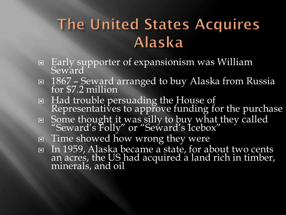  Early supporter of expansionism was William Seward  1867 – Seward arranged to buy Alaska from Russia for $7.2 million  Had trouble persuading the House of Representatives to approve funding for the purchase  Some thought it was silly to buy what they called Seward's Folly or Seward's Icebox  Time showed how wrong they were  In 1959, Alaska became a state, for about two cents an acres, the US had acquired a land rich in timber, minerals, and oil
