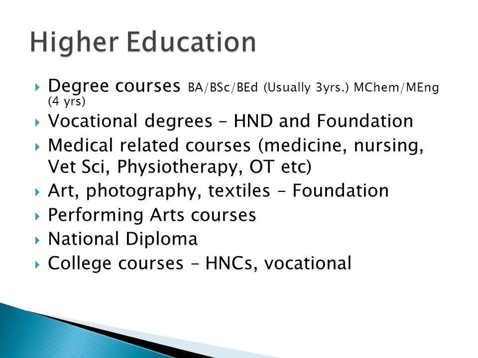  Degree courses BA/BSc/BEd (Usually 3yrs.) MChem/MEng (4 yrs)  Vocational degrees – HND and Foundation  Medical related courses (medicine, nursing, Vet Sci, Physiotherapy, OT etc)  Art, photography, textiles – Foundation  Performing Arts courses  National Diploma  College courses – HNCs, vocational