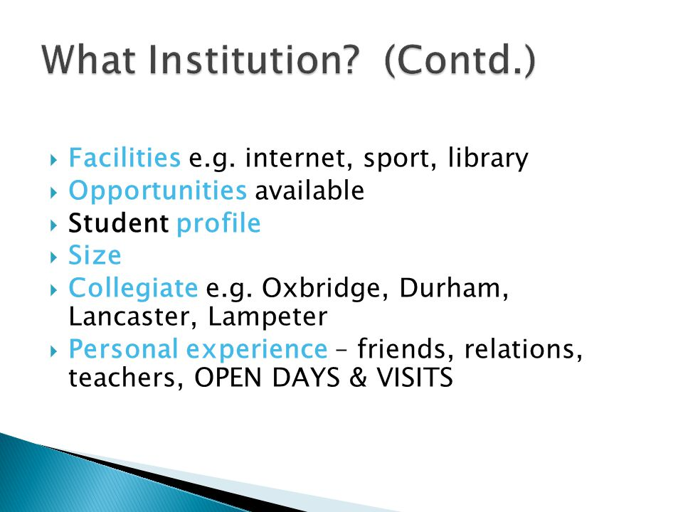  Facilities e.g. internet, sport, library  Opportunities available  Student profile  Size  Collegiate e.g. Oxbridge, Durham, Lancaster, Lampeter